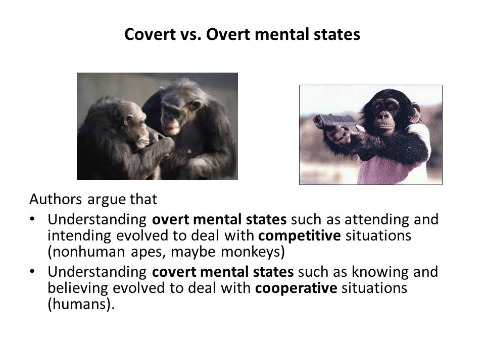 Covert vs. Overt mental states Authors argue that Understanding overt mental states such as attending and intending evolved to deal with competitive s