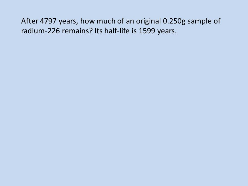 After 4797 years, how much of an original 0.250g sample of radium-226 remains? Its half-life is 1599 years.
