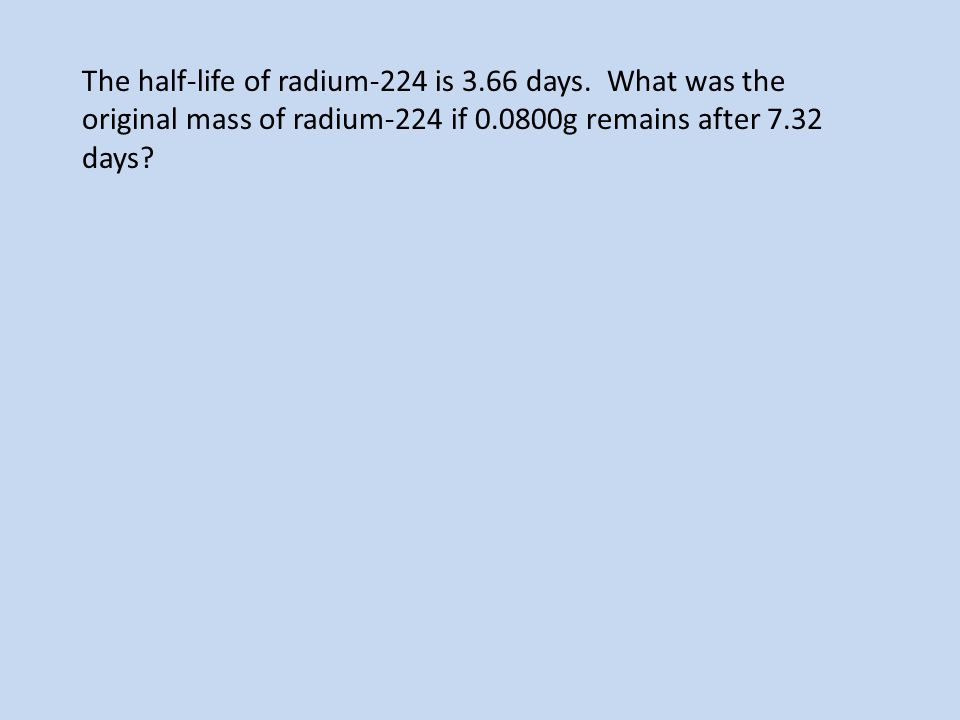 The half-life of radium-224 is 3.66 days. What was the original mass of radium-224 if 0.0800g remains after 7.32 days?