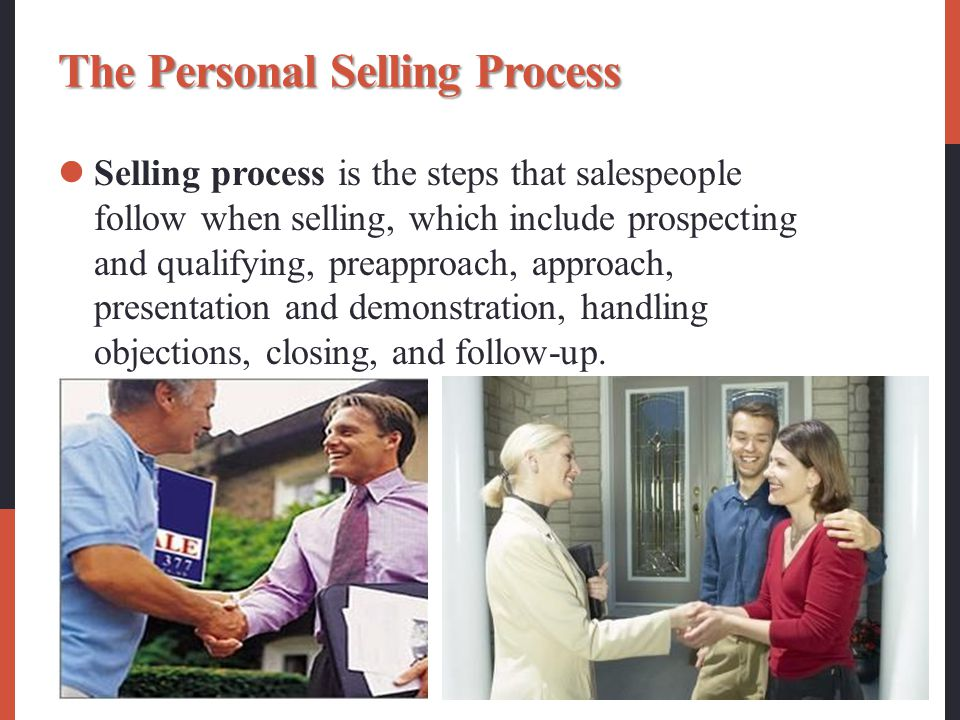 The Personal Selling Process Selling process is the steps that salespeople follow when selling, which include prospecting and qualifying, preapproach, approach, presentation and demonstration, handling objections, closing, and follow-up.