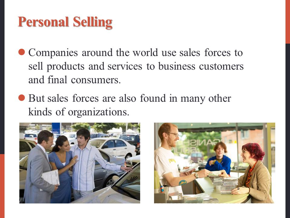 Personal Selling Companies around the world use sales forces to sell products and services to business customers and final consumers.