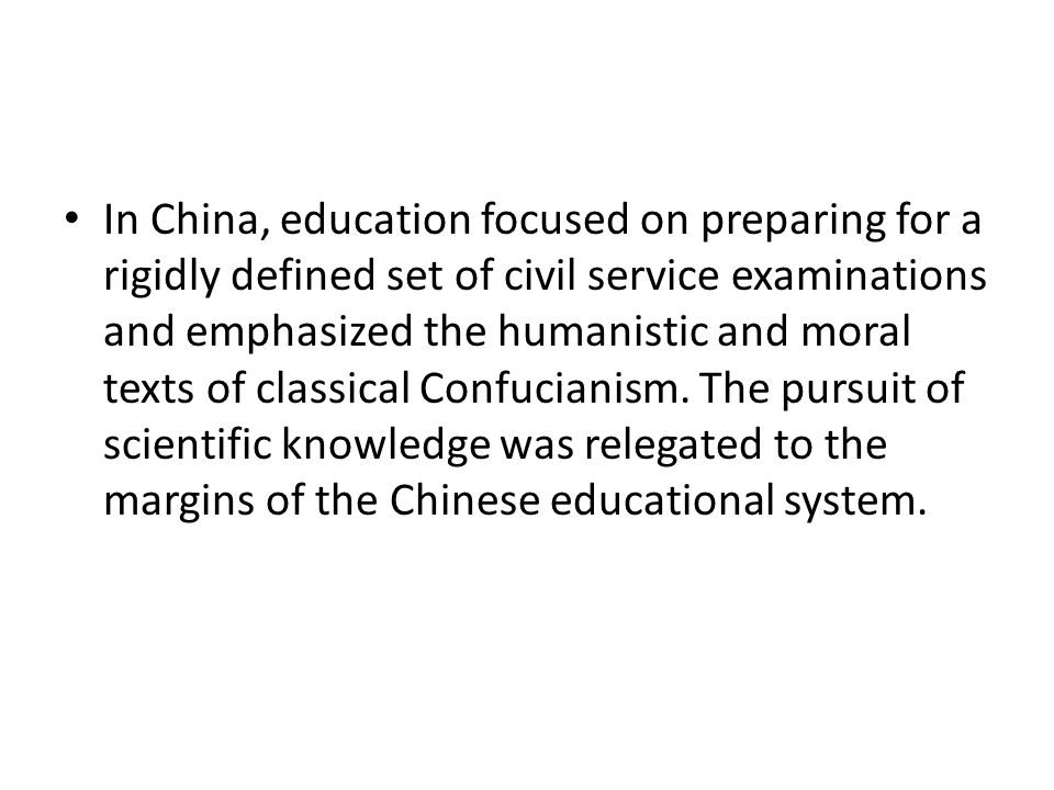 In China, education focused on preparing for a rigidly defined set of civil service examinations and emphasized the humanistic and moral texts of clas