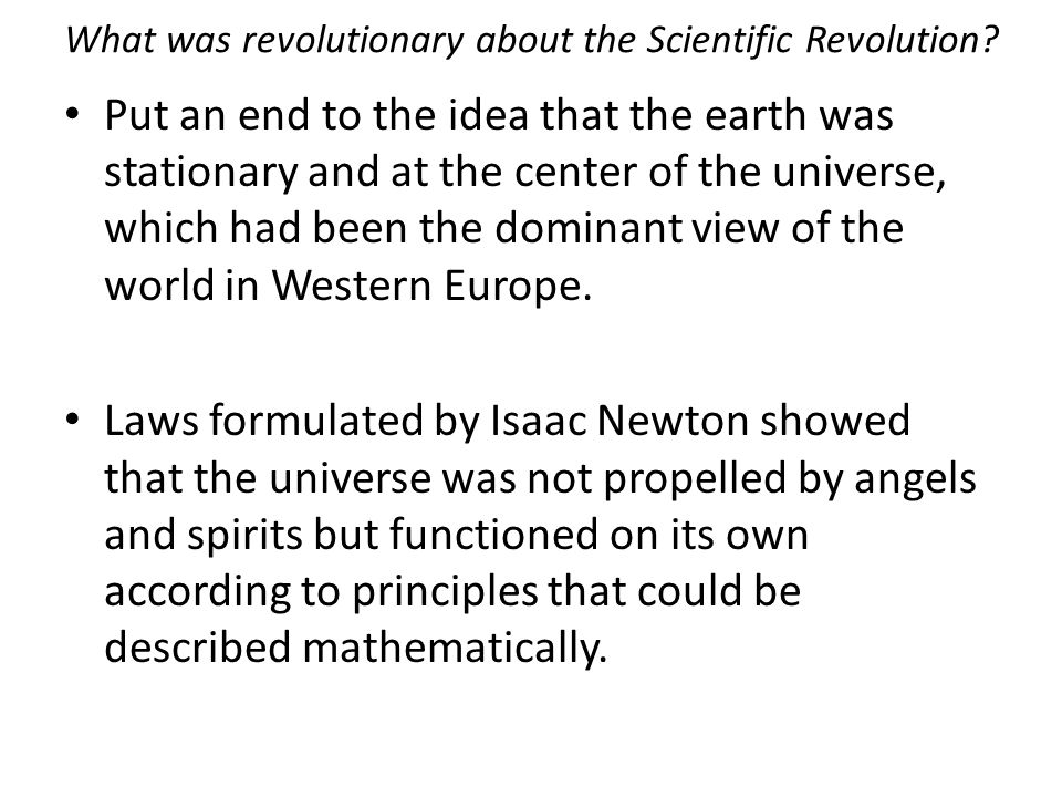 What was revolutionary about the Scientific Revolution? Put an end to the idea that the earth was stationary and at the center of the universe, which