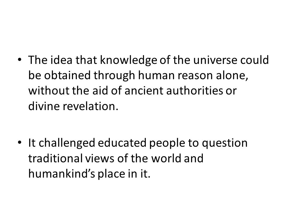 The idea that knowledge of the universe could be obtained through human reason alone, without the aid of ancient authorities or divine revelation. It