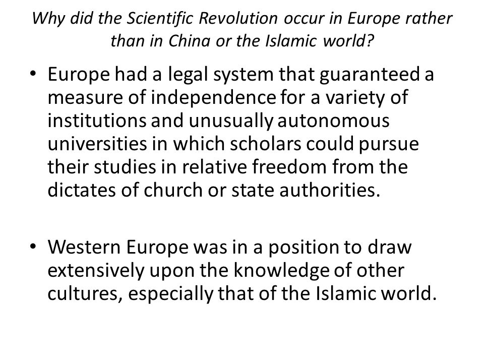 Why did the Scientific Revolution occur in Europe rather than in China or the Islamic world? Europe had a legal system that guaranteed a measure of in