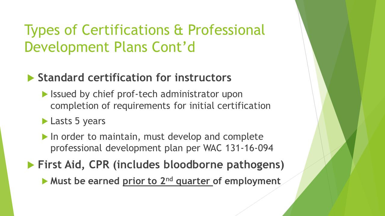 Types of Certifications & Professional Development Plans Cont'd  Standard certification for instructors  Issued by chief prof-tech administrator upon completion of requirements for initial certification  Lasts 5 years  In order to maintain, must develop and complete professional development plan per WAC 131-16-094  First Aid, CPR (includes bloodborne pathogens)  Must be earned prior to 2 nd quarter of employment