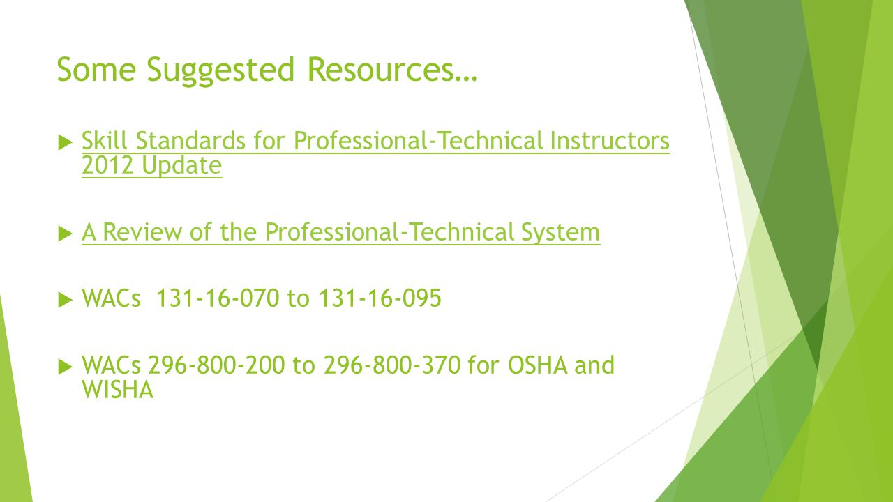 Some Suggested Resources…  Skill Standards for Professional-Technical Instructors 2012 Update Skill Standards for Professional-Technical Instructors 2012 Update  A Review of the Professional-Technical System A Review of the Professional-Technical System  WACs 131-16-070 to 131-16-095  WACs 296-800-200 to 296-800-370 for OSHA and WISHA
