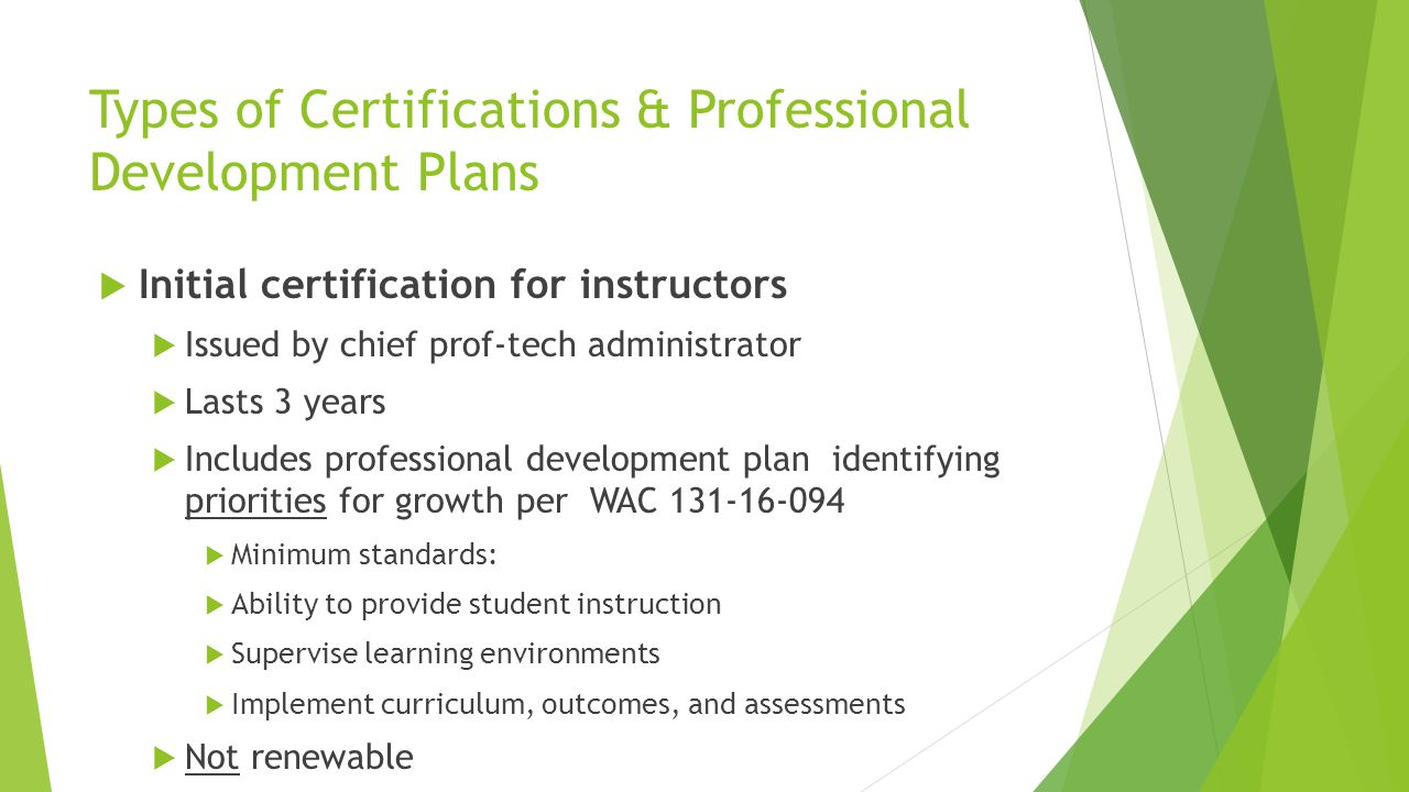Types of Certifications & Professional Development Plans  Initial certification for instructors  Issued by chief prof-tech administrator  Lasts 3 years  Includes professional development plan identifying priorities for growth per WAC 131-16-094  Minimum standards:  Ability to provide student instruction  Supervise learning environments  Implement curriculum, outcomes, and assessments  Not renewable