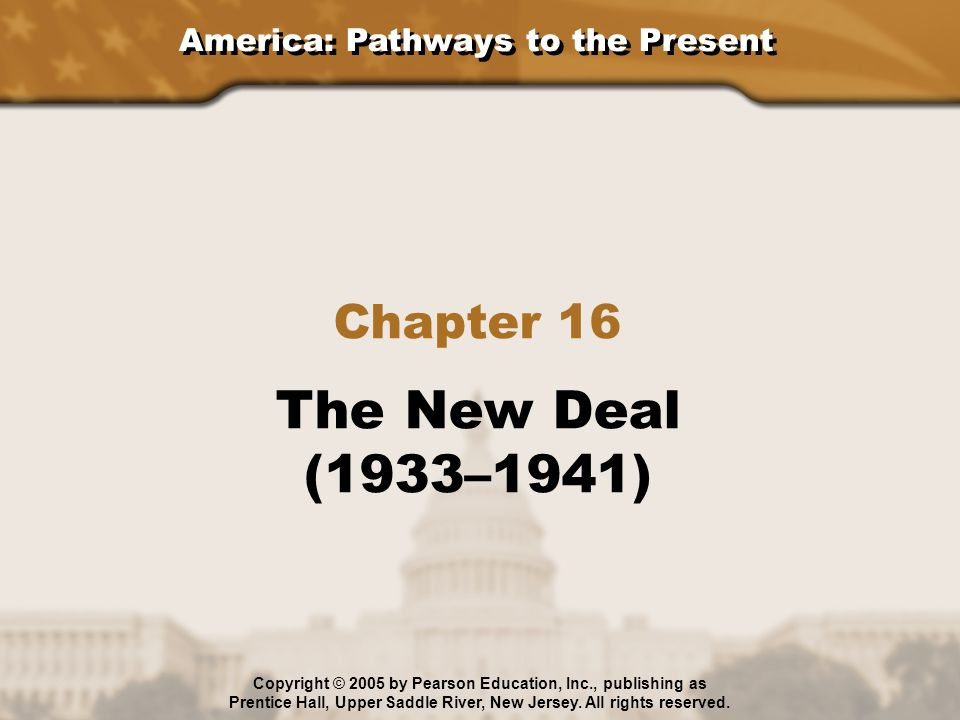 America: Pathways to the Present Chapter 16 The New Deal (1933–1941) Copyright © 2005 by Pearson Education, Inc., publishing as Prentice Hall, Upper S