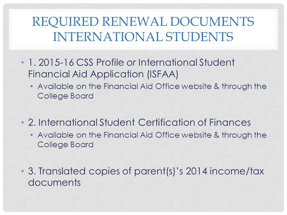 REQUIRED RENEWAL DOCUMENTS INTERNATIONAL STUDENTS 1. 2015-16 CSS Profile or International Student Financial Aid Application (ISFAA) Available on the F