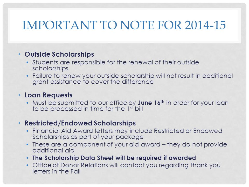 IMPORTANT TO NOTE FOR 2014-15 Outside Scholarships Students are responsible for the renewal of their outside scholarships Failure to renew your outsid