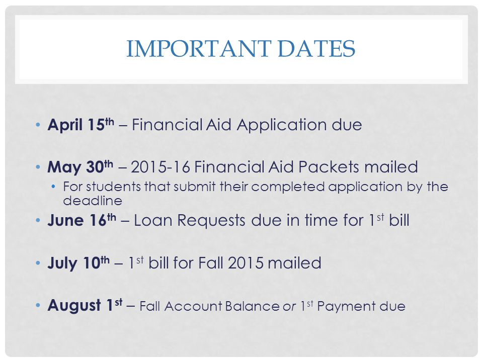 IMPORTANT DATES April 15 th – Financial Aid Application due May 30 th – 2015-16 Financial Aid Packets mailed For students that submit their completed