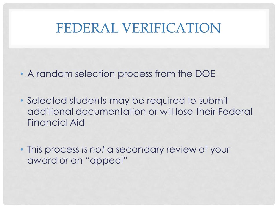 FEDERAL VERIFICATION A random selection process from the DOE Selected students may be required to submit additional documentation or will lose their F