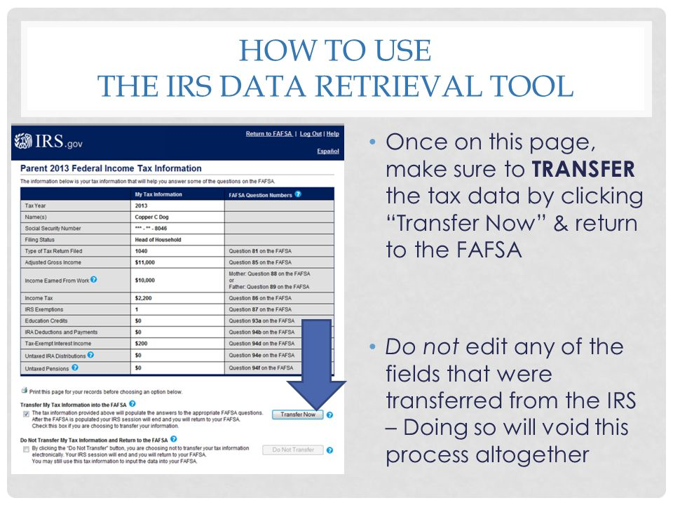 "HOW TO USE THE IRS DATA RETRIEVAL TOOL Once on this page, make sure to TRANSFER the tax data by clicking ""Transfer Now"" & return to the FAFSA Do not e"