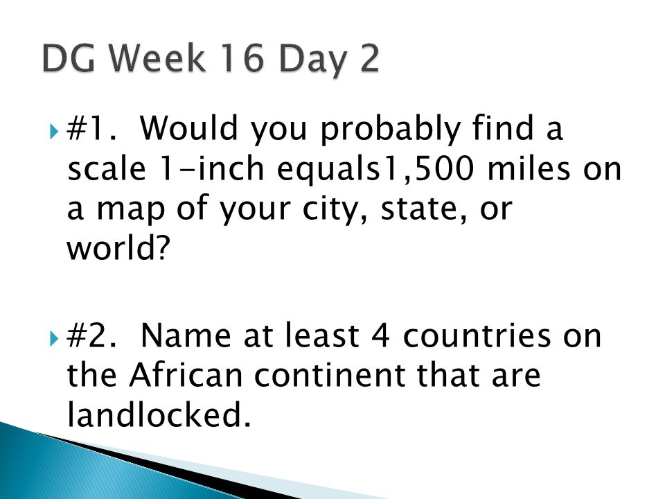  #1. Would you probably find a scale 1-inch equals1,500 miles on a map of your city, state, or world?  #2. Name at least 4 countries on the African