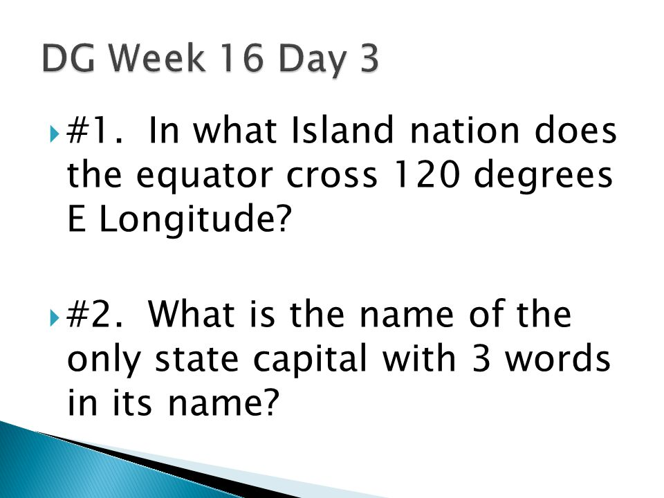  #1. In what Island nation does the equator cross 120 degrees E Longitude?  #2. What is the name of the only state capital with 3 words in its name?