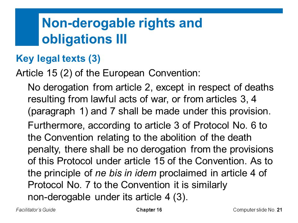 Facilitator's GuideChapter 16Computer slide No. 21 Non-derogable rights and obligations III Key legal texts (3) Article 15 (2) of the European Convent