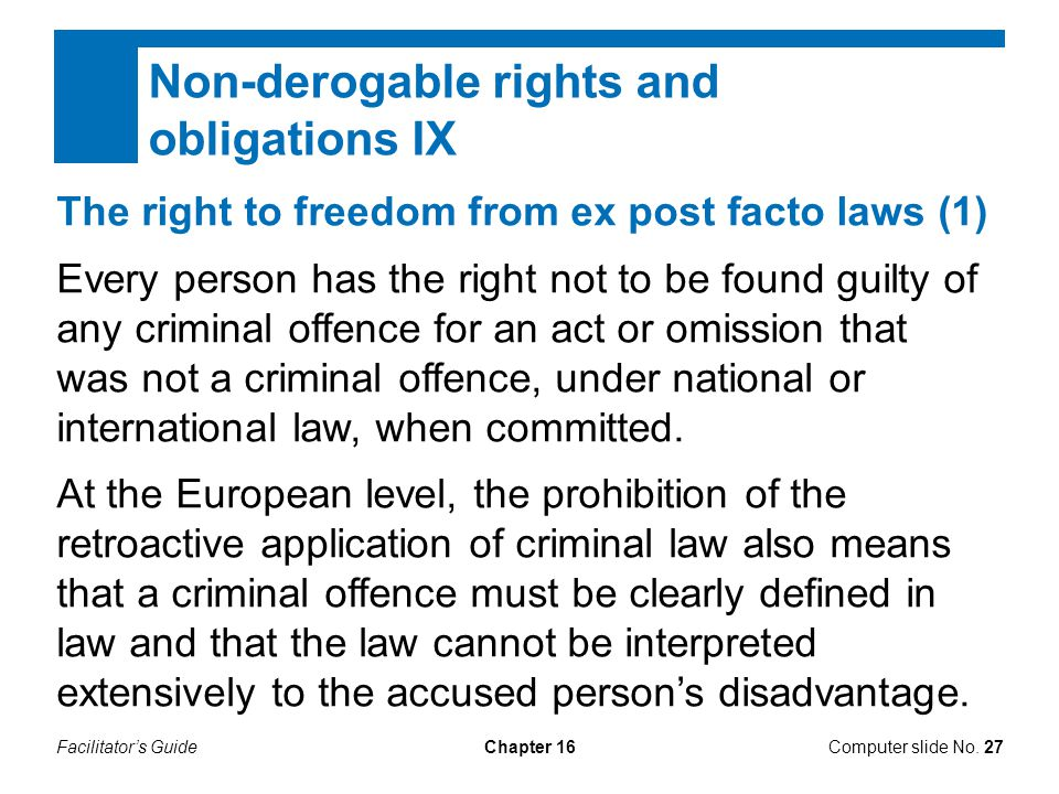Facilitator's GuideChapter 16Computer slide No. 27 Non-derogable rights and obligations IX The right to freedom from ex post facto laws (1) Every pers