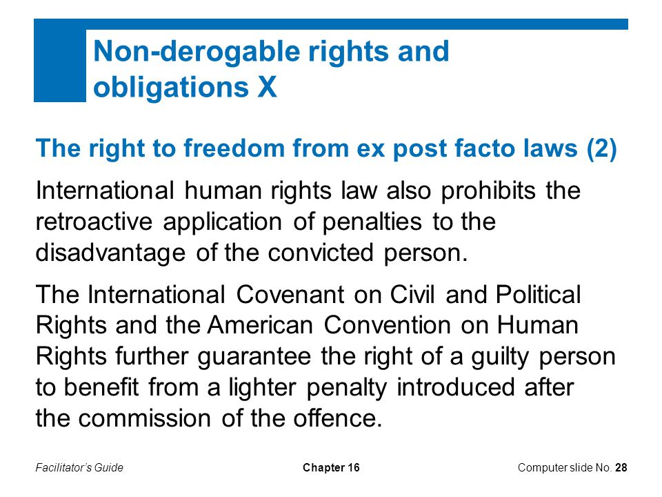 Facilitator's GuideChapter 16Computer slide No. 28 Non-derogable rights and obligations X The right to freedom from ex post facto laws (2) Internation