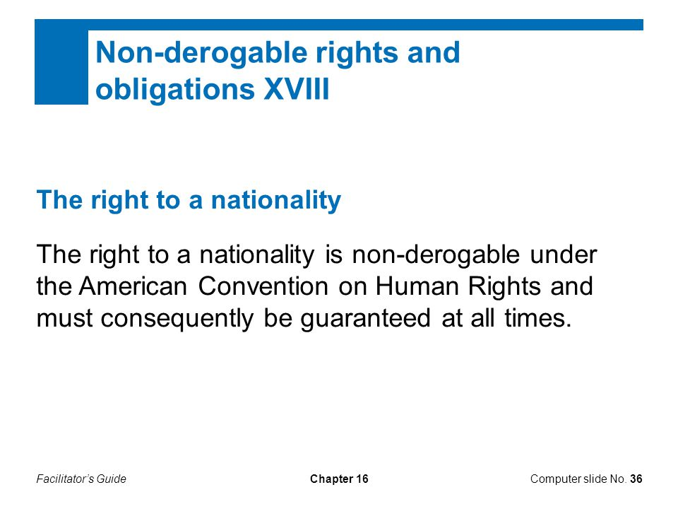 Facilitator's GuideChapter 16Computer slide No. 36 Non-derogable rights and obligations XVIII The right to a nationality The right to a nationality is