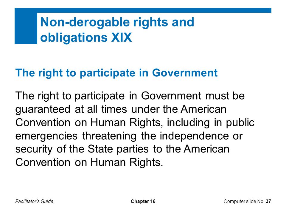 Facilitator's GuideChapter 16Computer slide No. 37 Non-derogable rights and obligations XIX The right to participate in Government The right to partic