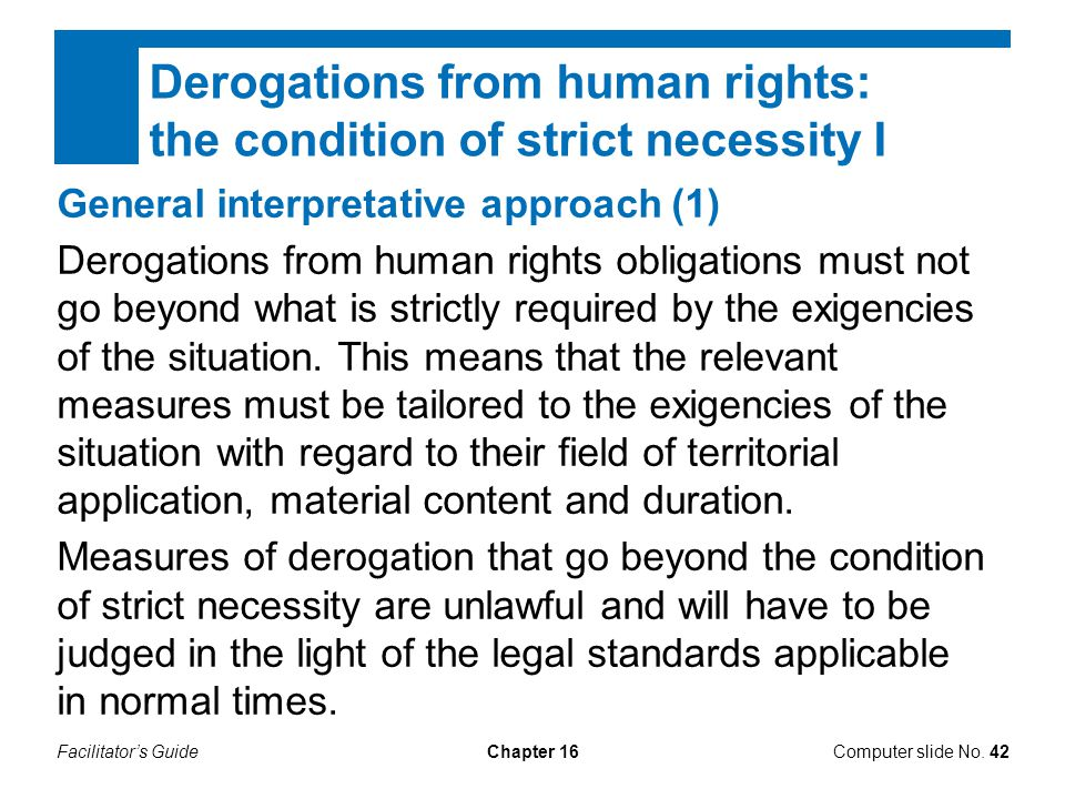 Facilitator's GuideChapter 16 Derogations from human rights: the condition of strict necessity I Computer slide No. 42 General interpretative approach