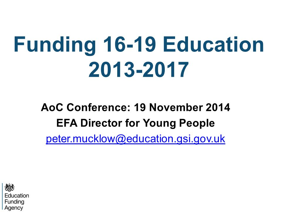 Funding 16-19 Education 2013-2017 AoC Conference: 19 November 2014 EFA Director for Young People peter.mucklow@education.gsi.gov.uk