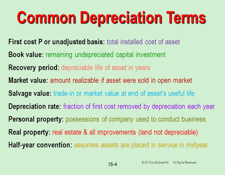 16-4 Common Depreciation Terms © 2012 by McGraw-Hill All Rights Reserved First cost P or unadjusted basis: total installed cost of asset Book value: remaining undepreciated capital investment Recovery period: depreciable life of asset in years Market value: amount realizable if asset were sold in open market Salvage value: trade-in or market value at end of asset's useful life Depreciation rate: fraction of first cost removed by depreciation each year Personal property: possessions of company used to conduct business Real property: real estate & all improvements (land not depreciable) Half-year convention: assumes assets are placed in service in midyear
