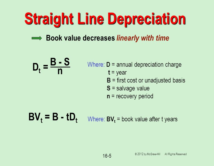 16-5 Straight Line Depreciation © 2012 by McGraw-Hill All Rights Reserved Book value decreases linearly with time D t = B - S n Where: D = annual depreciation charge t = year B = first cost or unadjusted basis S = salvage value n = recovery period BV t = B - tD t Where: BV t = book value after t years