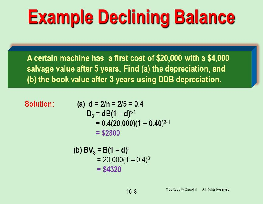 16-8 Example Declining Balance © 2012 by McGraw-Hill All Rights Reserved (b) BV 3 = B(1 – d) t = 20,000(1 – 0.4) 3 = $4320 A certain machine has a first cost of $20,000 with a $4,000 salvage value after 5 years.