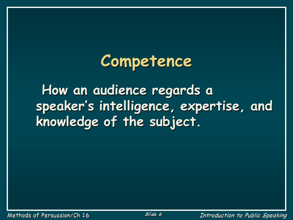Slide 7 Methods of Persuasion/Ch 16 Introduction to Public Speaking Character How an audience regards a speaker's sincerity, trustworthiness, and concern for the well-being of the audience.