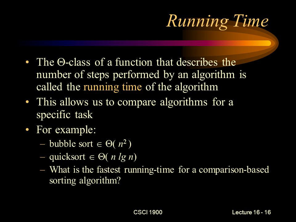 CSCI 1900 Lecture 16 - 16 Running Time The  -class of a function that describes the number of steps performed by an algorithm is called the running time of the algorithm This allows us to compare algorithms for a specific task For example: –bubble sort   ( n 2 ) –quicksort   ( n lg n) –What is the fastest running-time for a comparison-based sorting algorithm