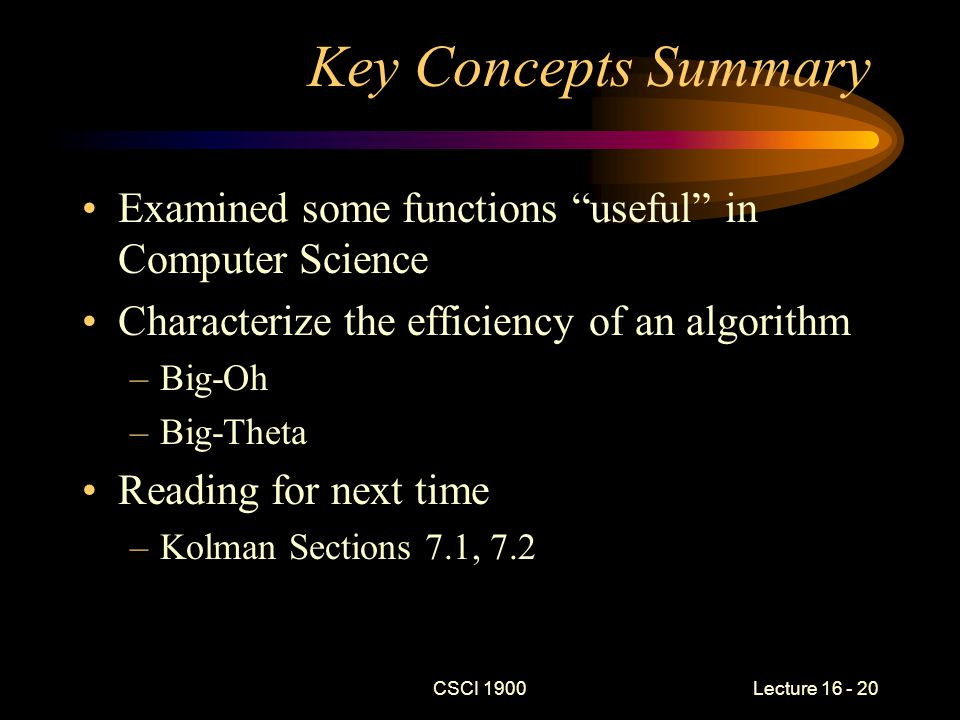 CSCI 1900 Lecture 16 - 20 Key Concepts Summary Examined some functions useful in Computer Science Characterize the efficiency of an algorithm –Big-Oh –Big-Theta Reading for next time –Kolman Sections 7.1, 7.2