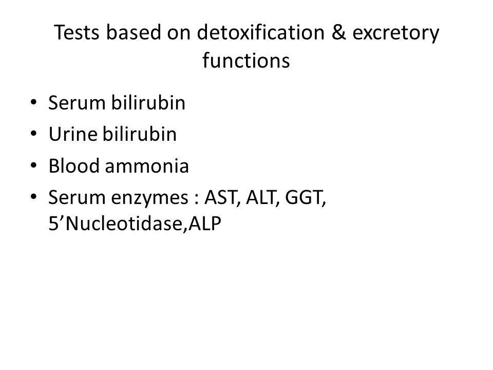 Tests based on detoxification & excretory functions Serum bilirubin Urine bilirubin Blood ammonia Serum enzymes : AST, ALT, GGT, 5'Nucleotidase,ALP