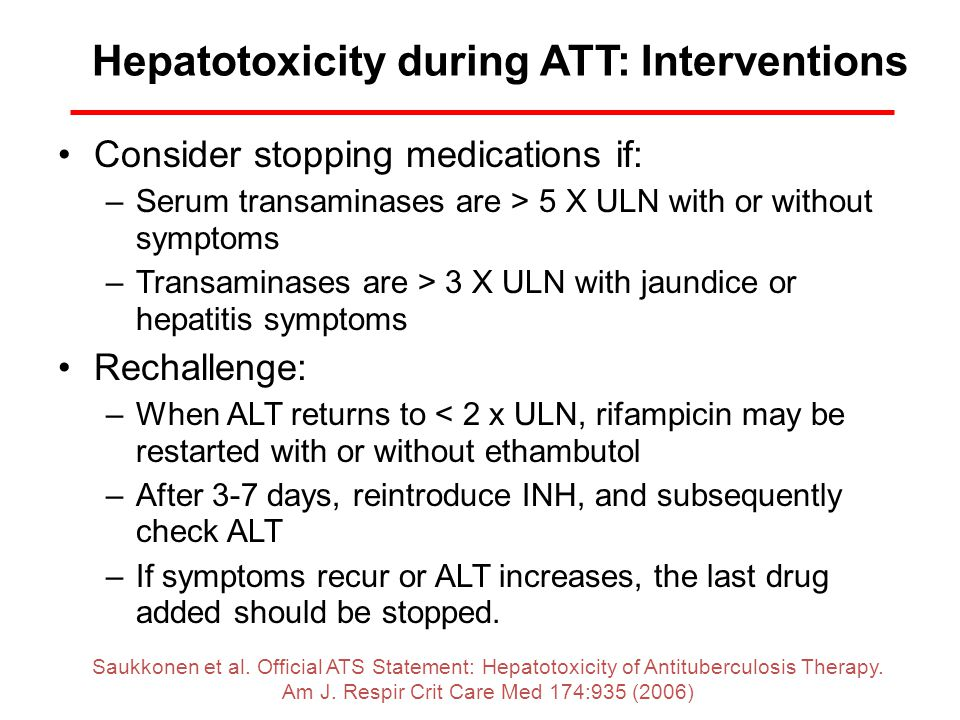 Hepatotoxicity during ATT: Interventions Consider stopping medications if: –Serum transaminases are > 5 X ULN with or without symptoms –Transaminases