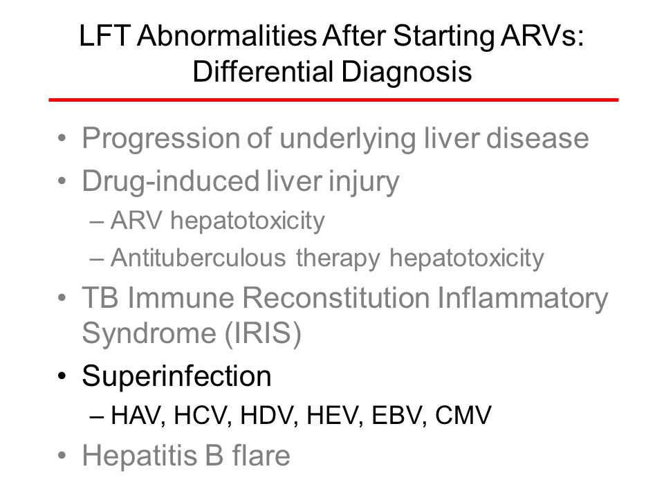 LFT Abnormalities After Starting ARVs: Differential Diagnosis Progression of underlying liver disease Drug-induced liver injury –ARV hepatotoxicity –A