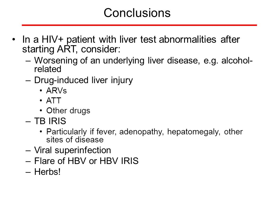 Conclusions In a HIV+ patient with liver test abnormalities after starting ART, consider: –Worsening of an underlying liver disease, e.g. alcohol- rel
