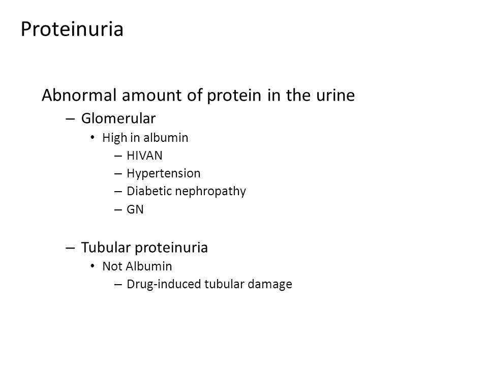 Abnormal amount of protein in the urine – Glomerular High in albumin – HIVAN – Hypertension – Diabetic nephropathy – GN – Tubular proteinuria Not Albu