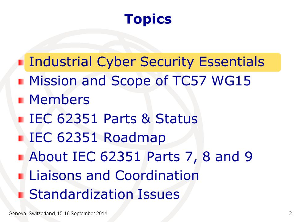 IEC 62351 Parts & Status Geneva, Switzerland, 15-16 September 2014 13 IEC 62351 PartReleasedActivities (by May 2014)Planned Release IEC/TS 62351-1: Introduction2007- IEC/TS 62351-2: Glossary of terms2008Review Report pendingPending IEC/TS 62351-3: Security for profiles including TCP/IP 2007Ed.