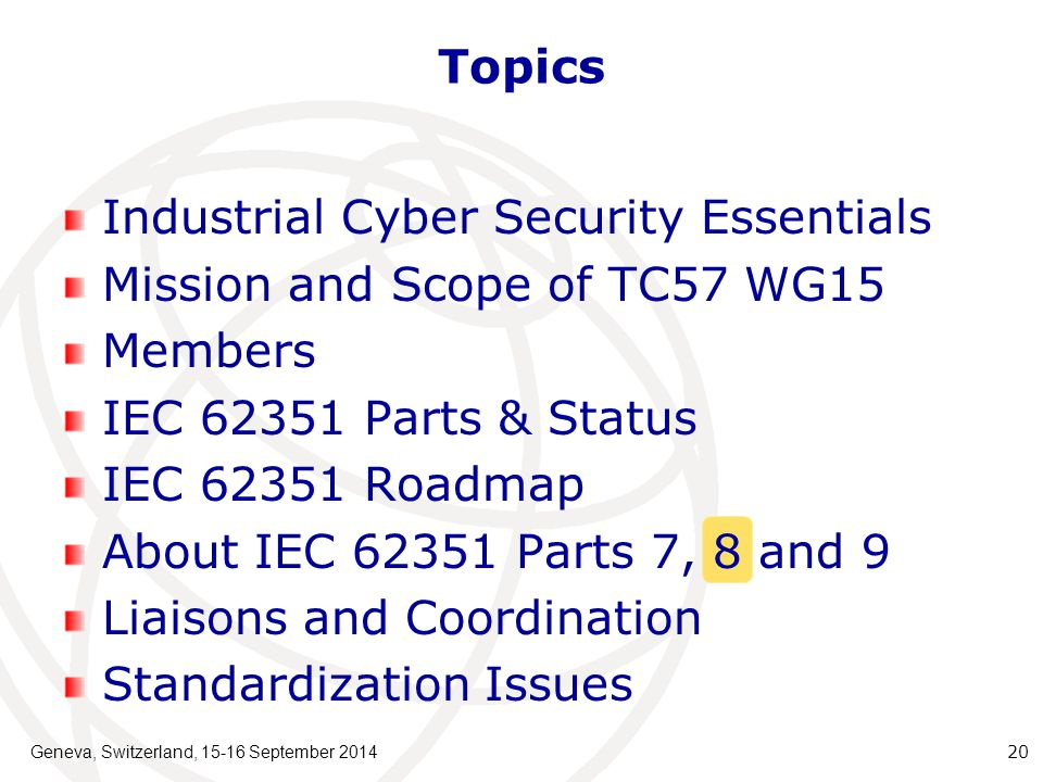 Geneva, Switzerland, 15-16 September 2014 20 Topics Industrial Cyber Security Essentials Mission and Scope of TC57 WG15 Members IEC 62351 Parts & Status IEC 62351 Roadmap About IEC 62351 Parts 7, 8 and 9 Liaisons and Coordination Standardization Issues