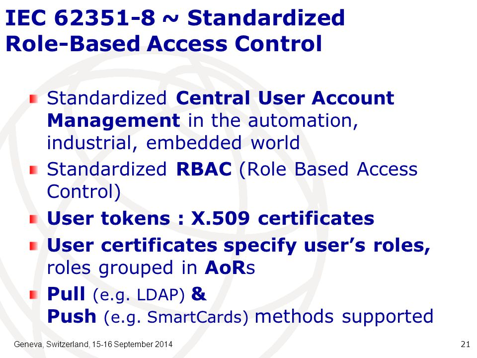 IEC 62351-8 ~ Standardized Role-Based Access Control Standardized Central User Account Management in the automation, industrial, embedded world Standardized RBAC (Role Based Access Control) User tokens : X.509 certificates User certificates specify user's roles, roles grouped in AoRs Pull (e.g.