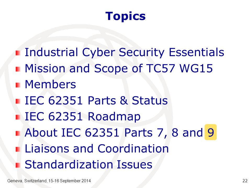 Geneva, Switzerland, 15-16 September 2014 22 Topics Industrial Cyber Security Essentials Mission and Scope of TC57 WG15 Members IEC 62351 Parts & Status IEC 62351 Roadmap About IEC 62351 Parts 7, 8 and 9 Liaisons and Coordination Standardization Issues