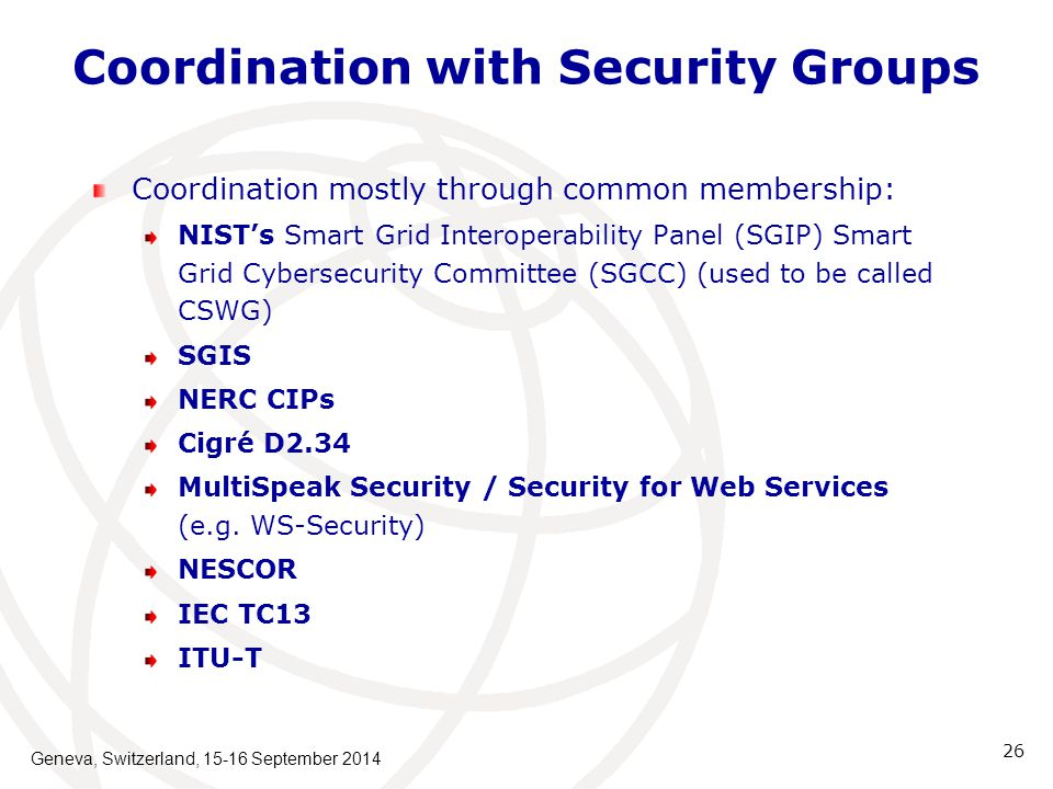Coordination with Security Groups Coordination mostly through common membership: NIST's Smart Grid Interoperability Panel (SGIP) Smart Grid Cybersecurity Committee (SGCC) (used to be called CSWG) SGIS NERC CIPs Cigré D2.34 MultiSpeak Security / Security for Web Services (e.g.