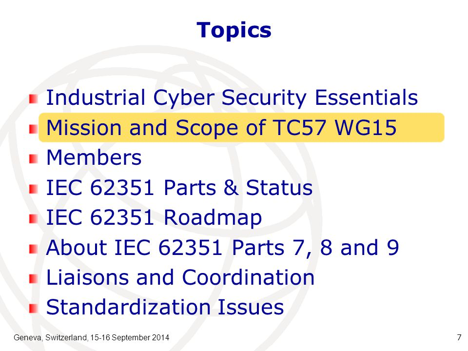 Geneva, Switzerland, 15-16 September 2014 8 Mission and Scope of TC57 WG15 on Cyber Security Undertake the development of standards for security of the communication protocols defined by the IEC TC 57 Specifically the IEC 60870-5 series, the IEC 60870-6 series, the IEC 61850 series, the IEC 61970 series, and the IEC 61968 series.