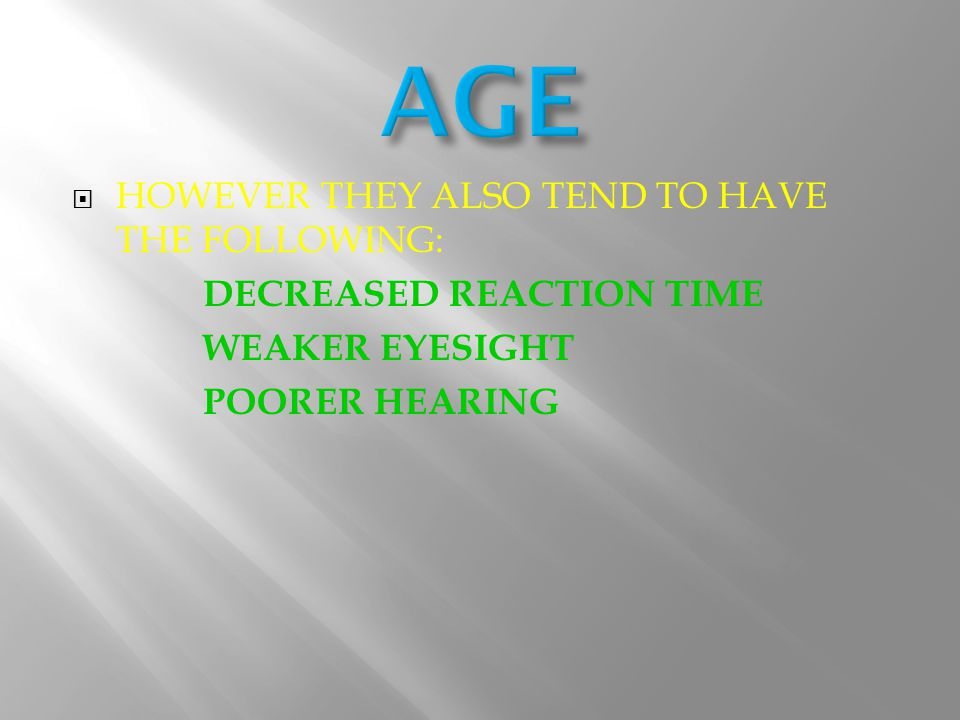 HHOWEVER THEY ALSO TEND TO HAVE THE FOLLOWING: D ECREASED REACTION TIME WEAKER EYESIGHT POORER HEARING