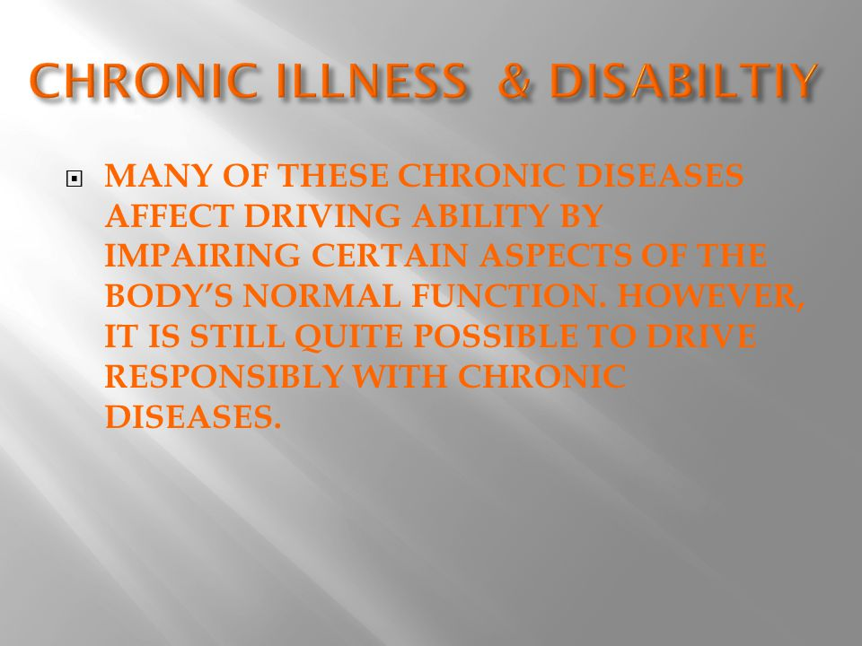  MANY OF THESE CHRONIC DISEASES AFFECT DRIVING ABILITY BY IMPAIRING CERTAIN ASPECTS OF THE BODY'S NORMAL FUNCTION.
