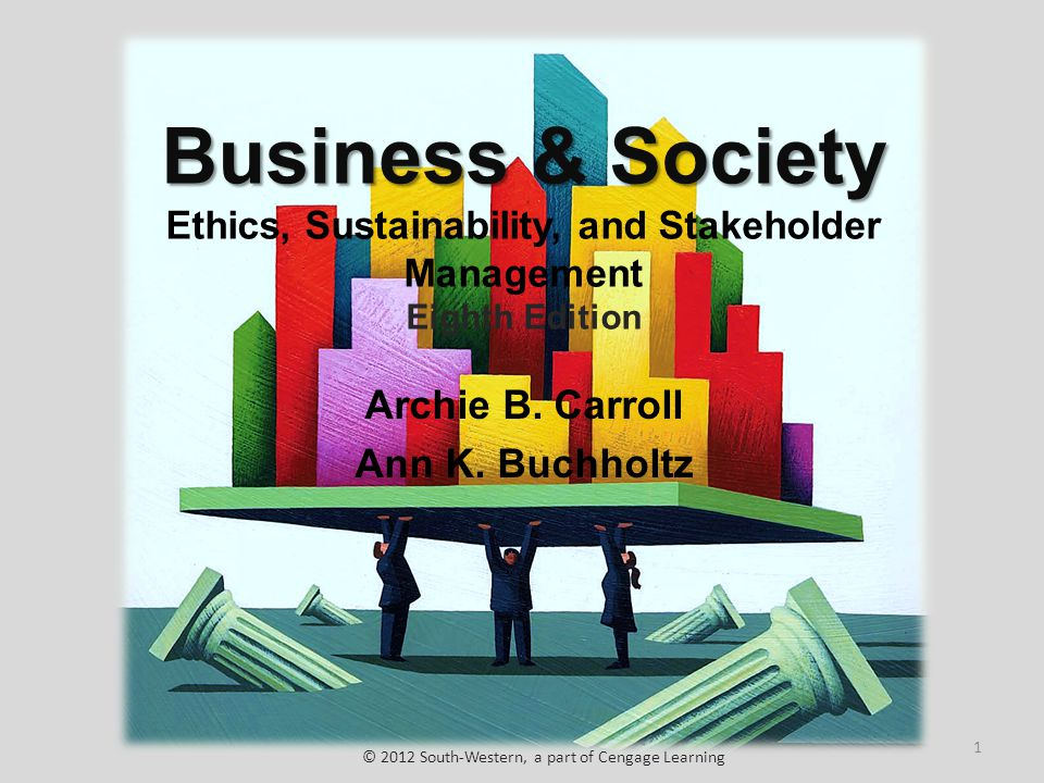 Business & Society Business & Society Ethics, Sustainability, and Stakeholder Management Eighth Edition Archie B. Carroll Ann K. Buchholtz © 2012 Sout