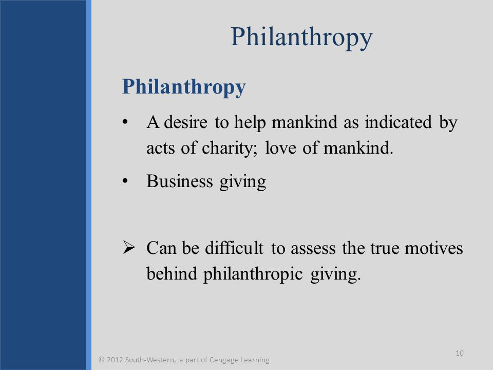Philanthropy A desire to help mankind as indicated by acts of charity; love of mankind. Business giving  Can be difficult to assess the true motives