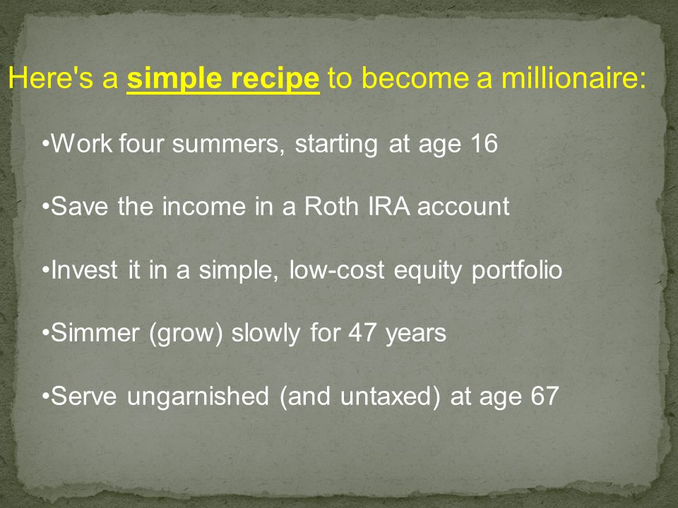 Here s a simple recipe to become a millionaire: Work four summers, starting at age 16 Save the income in a Roth IRA account Invest it in a simple, low-cost equity portfolio Simmer (grow) slowly for 47 years Serve ungarnished (and untaxed) at age 67