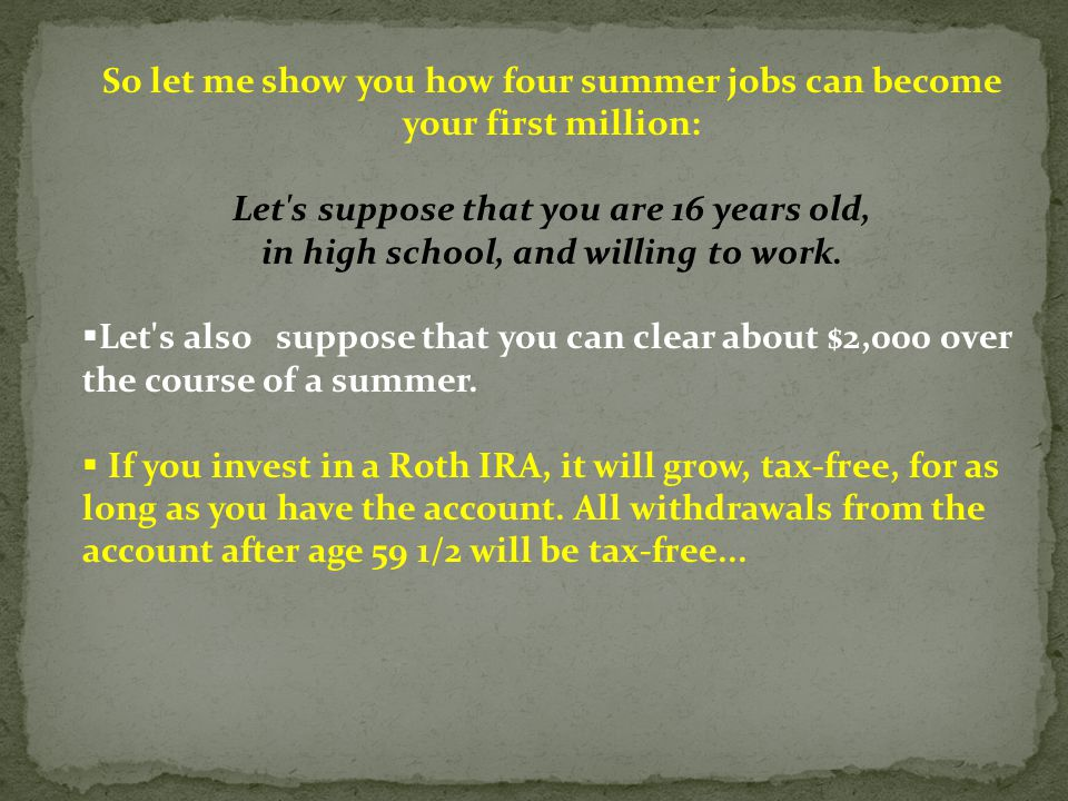 So let me show you how four summer jobs can become your first million: Let s suppose that you are 16 years old, in high school, and willing to work.